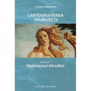 Cartografierea frumusetii. Vol. I Optimismul Afroditei - Cornel Marginean