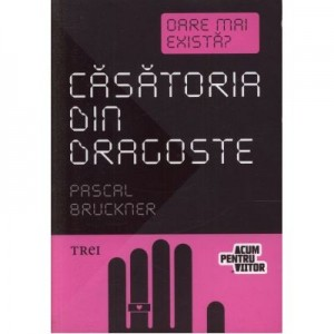 Casatoria din dragoste - Pascal Bruckner. Traducere de Irina Mavrodin