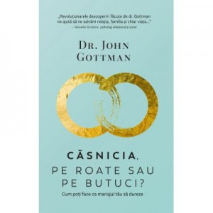 Casnicia, pe roate sau pe butuci? Cum poti face ca mariajul tau sa dureze - John Gottman