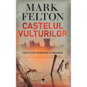 Castelul vulturilor. Evadare din fortareata lui Mussolini - Mark Felton