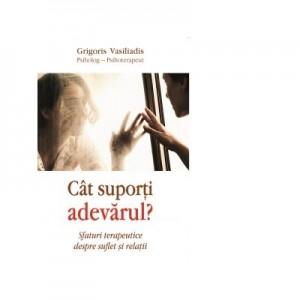 Cat suporti adevarul. Sfaturi terapeutice despre suflet si relatii - Psiholog- psihoterapeut Grigoris Vasiliadis