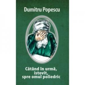 CATAND IN URMA, ISTOVIT, SPRE OMUL POLIEDRIC - Dumitru Popescu
