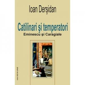 Catilinari si temperatori. Eminescu si Caragiale - Ioan Dersidan