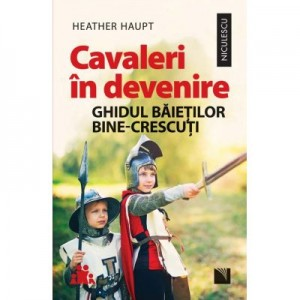 Cavaleri in devenire. Ghidul baietilor bine-crescuti - Heather Haupt