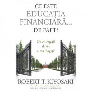 Ce este educatia financiara... de fapt? De ce bogatii devin si mai bogati - Robert T. Kiyosaki, Tom Wheelwright