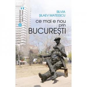 Ce mai e nou prin Bucuresti - Silvia Silaev Mateescu