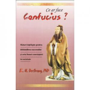 Ce ar face Confucius? Sfaturi intelepte pentru dobandirea succesului si arta bunei convietuiri in societate - E. N. Berthrong, Ph. D.
