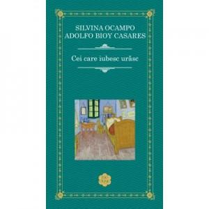 Cei care iubesc urasc - Adolfo Bioy Casares, Silvina Ocampo