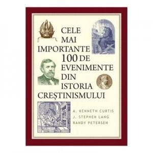 Cele mai importante 100 de evenimente din istoria crestinismului - A. Kenneth Curtis, J. Stephen Lang, Randy Petersen
