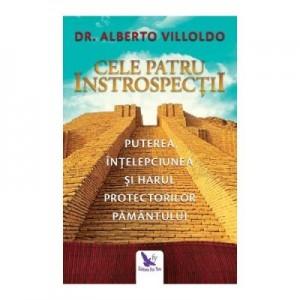 Cele patru introspectii. Puterea, intelepciunea si harul protectorilor pamantului - Alberto Villoldo Ph. D.
