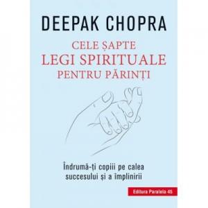 Cele sapte legi spirituale pentru parinti. Indruma-ti copiii pe calea succesului si a implinirii - Deepak Chopra