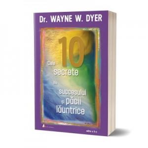 Cele 10 secrete ale succesului si pacii launtrice. Editia 2 - Wayne W. Dyer