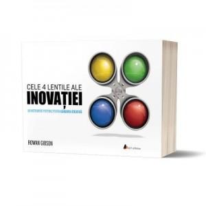 Cele 4 lentile ale INOVATIEI. Un instrument puternic pentru gandirea creativa - Rowan Gibson