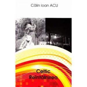Celtic. Reintalnirea - Calin Ioan Acu