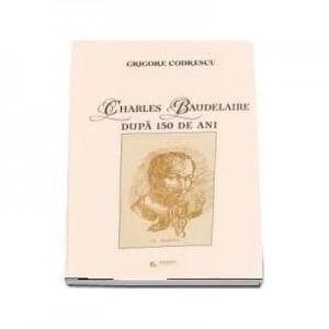 Charles Baudelaire dupa 150 de ani - Codrescu Grigore