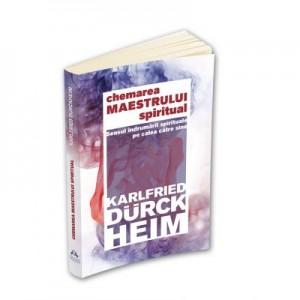 Chemarea Maestrului Spiritual - Sensul indrumarii spirituale pe calea catre Sine - Karlfried Graf Durckheim