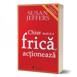 Chiar daca ti-e frica… actioneaza - Susan Jeffers