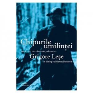 Chipurile umilintei. Amintiri, destainuiri, marturii - Grigore Lese, Razvan Bucuroiu