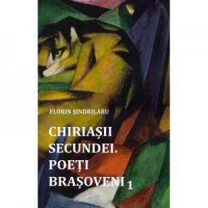 Chiriasii secundei. Poeti barsoveni Vol. 1 - Florin Sindrilaru