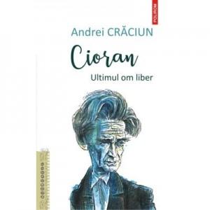 Cioran. Ultimul om liber - Andrei Craciun