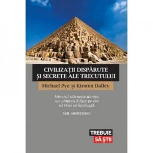 Civilizatii disparute si secrete ale trecutului - Michael Pye, Kirsten Dalley