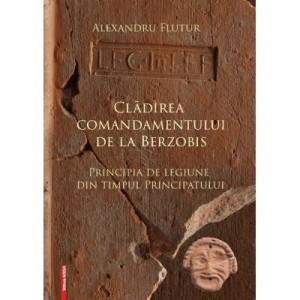 Cladirea comandamentului de la Berzobis. Principia de legiune din timpul principatului - Alexandru Flutur