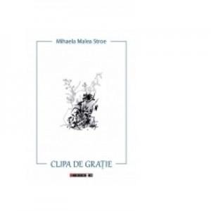 Clipa de gratie - Mihaela Malea Stroe