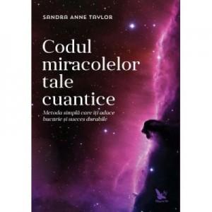 Codul miracolelor tale cuantice. Metoda simpla care iti aduce bucurie si succes durabile - Anne Sandra Taylor