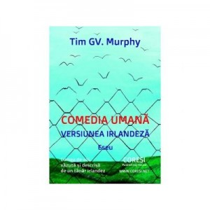 Comedia umana, versiunea irlandeza. Lumea de azi, vazuta si descrisa de un tanar irlandez. Eseu. Editia a II-a - Tim Murphy