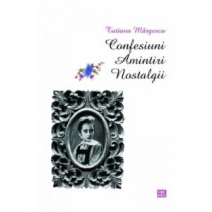 Confesiuni. Amintiri. Nostalgii - Tatiana Margescu