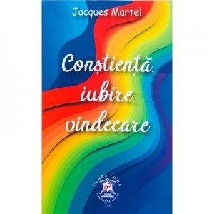 Constienta, iubire, vindecare - Jacques Martel