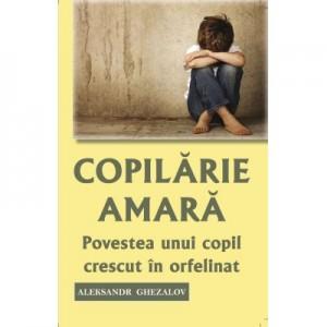 Copilarie amara. Povestea unui copil crescut in orfelinat - Aleksandr Ghezalov