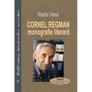 Cornel Regman. Monografie literara - Nadia Vesa