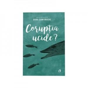 Coruptia ucide? - coordonator Oana Zamfirache