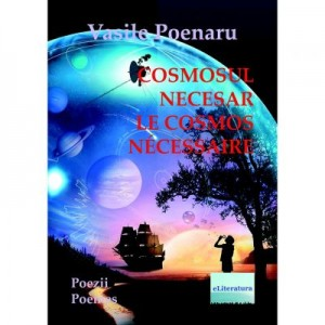 Cosmosul necesar. Poezii. Le cosmos necessaire. Poemes - Vasile Poenaru