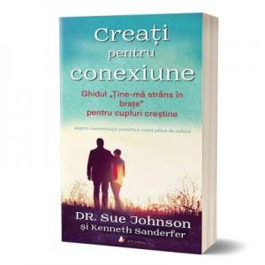 """Creati pentru conexiune. Ghidul """"Tine-ma strans in brate"""" pentru cupluri crestine - Sue Johnson, Kenneth Sanderfer"""