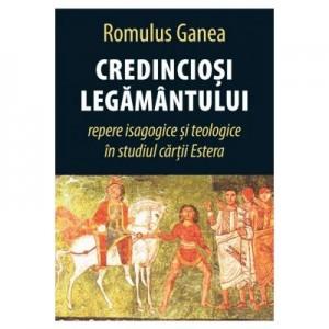 Credinciosi Legamantului. Repere isagogice si teologice in studiul cartii estera - Romulus Ganea