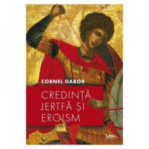 Credinta, jertfa si eroism - Cornel Gabor