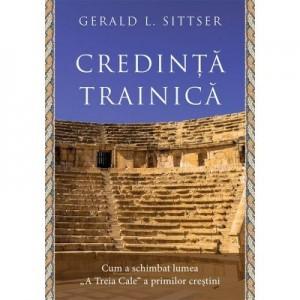"""Credinta trainica. Cum a schimbat lumea """"A Treia Cale"""" a primilor crestini - Gerald L. Sittser"""