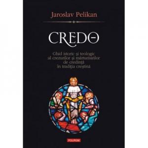 Credo. Ghid istoric si teologic al crezurilor si marturisirilor de credinta in traditia crestina - Jaroslav Pelikan