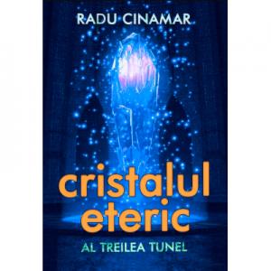 Cristalul eteric: Al treilea tunel - Radu Cinamar