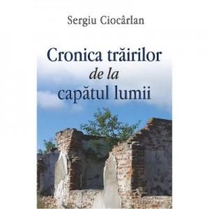 Cronica trairilor de la capatul lumii - Sergiu Ciocarlan
