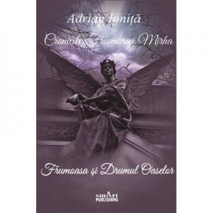 Cronicile frumoasei Mirha – Frumoasa si Drumul oaselor. Vol. 1 - ADRIAN IONITA