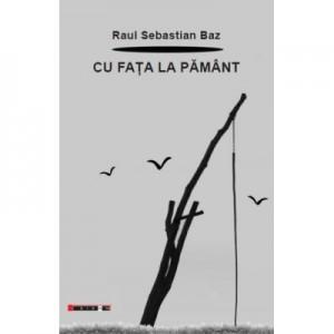 Cu fata la pamant - Raul Sebastian BAZ