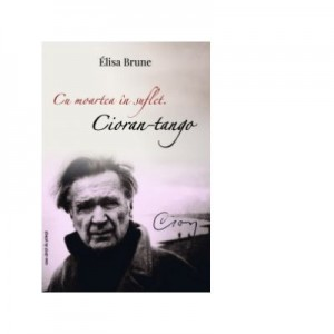 Cu moartea in suflet. Cioran-tango - Elisa Brune
