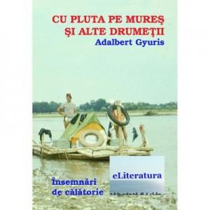 Cu pluta pe Mures si alte drumetii - Adalbert Gyuris