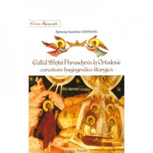 Cultul Sfintei Parascheva in Ortodoxie. Cercetare hagiografico-liturgica - Episcop Ioachim Giosanu