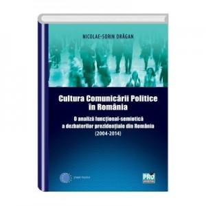Cultura Comunicarii Politice in Romania. O analiza functional-semiotica a dezbaterilor prezidențiale din Romania (2004-2014) - Nicolae - Sorin Dragan