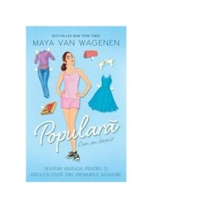 Cum am devenit populara. Sfaturi vintage pentru o adolescenta din vremurile noastre - Maya Van Wagenen
