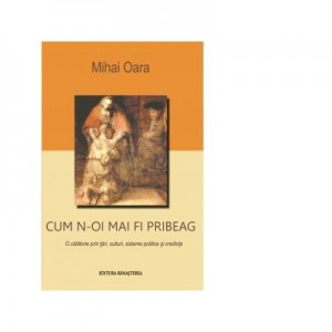 Cum n-oi mai fi pribeag, O calatorie prin tari, culturi, sisteme politice si credinte - Mihai Oara